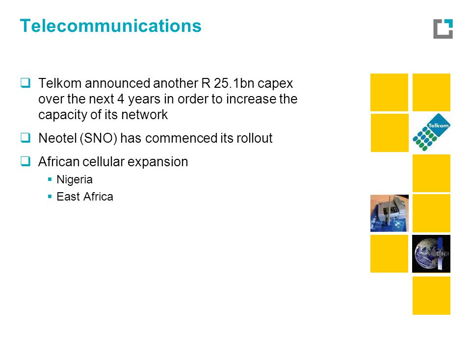Telecommunications  Telkom announced another R 25.1bn capex over the next 4 years in order to increase the capacity of its network  Neotel (SNO) has commenced its rollout  African cellular expansion  Nigeria  East Africa