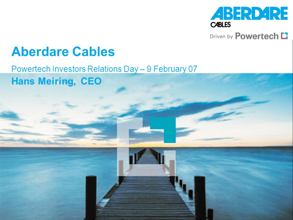 Aberdare Cables Powertech Investors Relations Day – 9 February 07 Hans Meiring, CEO