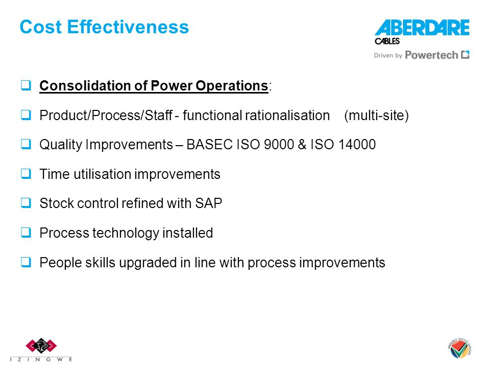 Cost Effectiveness  Consolidation of Power Operations:  Product/Process/Staff - functional rationalisation (multi-site)  Quality Improvements – BASEC ISO 9000 & ISO 14000  Time utilisation improvements  Stock control refined with SAP  Process technology installed  People skills upgraded in line with process improvements