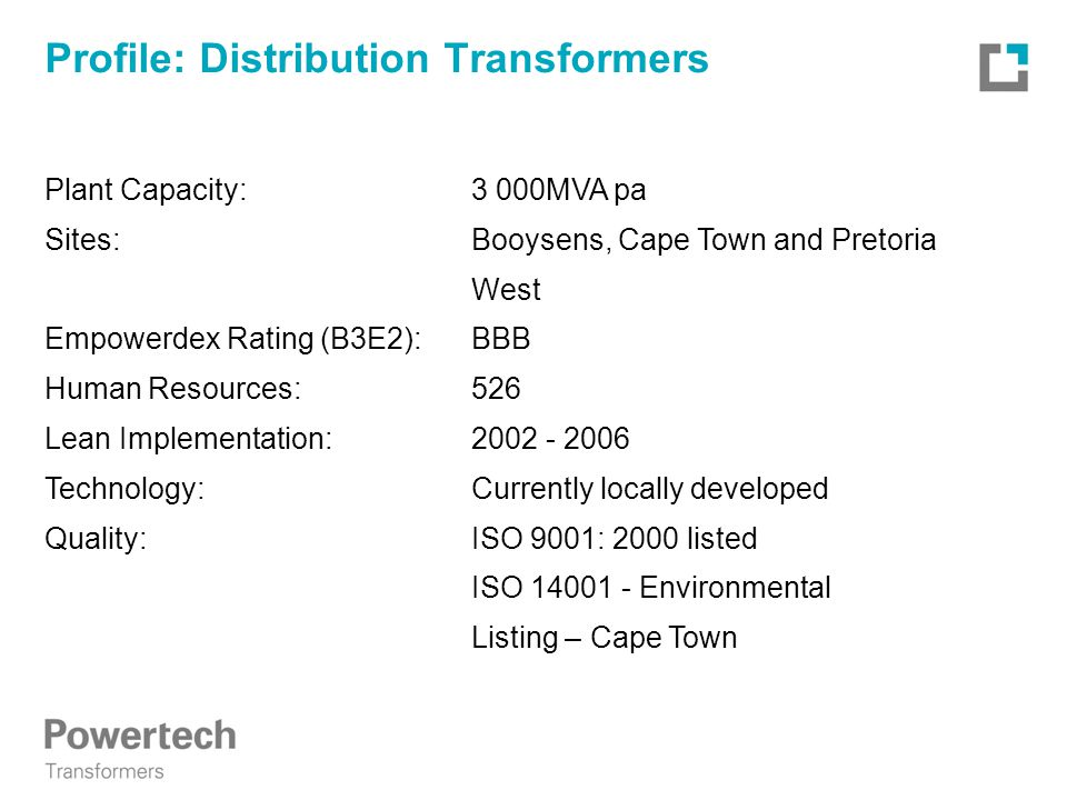 Profile: Distribution Transformers Plant Capacity:3 000MVA pa Sites:Booysens, Cape Town and Pretoria West Empowerdex Rating (B3E2):BBB Human Resources:526 Lean Implementation:2002 - 2006 Technology: Currently locally developed Quality:ISO 9001: 2000 listed ISO 14001 - Environmental Listing – Cape Town