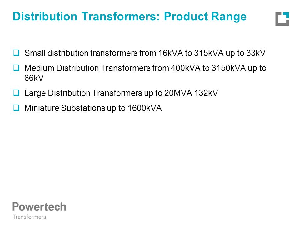 Distribution Transformers: Product Range  Small distribution transformers from 16kVA to 315kVA up to 33kV  Medium Distribution Transformers from 400kVA to 3150kVA up to 66kV  Large Distribution Transformers up to 20MVA 132kV  Miniature Substations up to 1600kVA