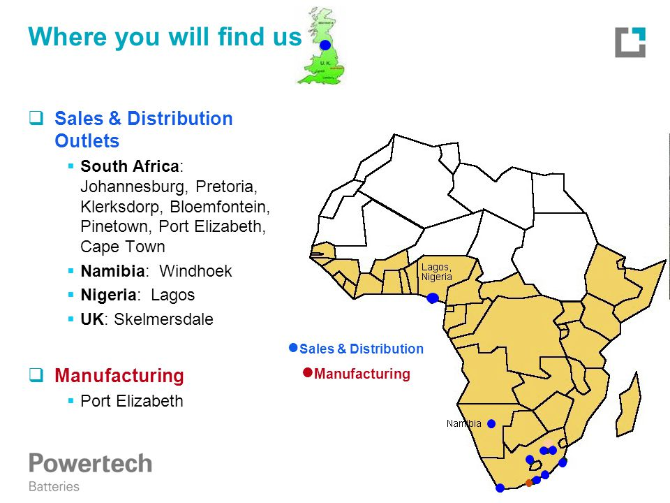 Where you will find us  Sales & Distribution Outlets  South Africa: Johannesburg, Pretoria, Klerksdorp, Bloemfontein, Pinetown, Port Elizabeth, Cape Town  Namibia: Windhoek  Nigeria: Lagos  UK: Skelmersdale  Manufacturing  Port Elizabeth Sales & Distribution Manufacturing