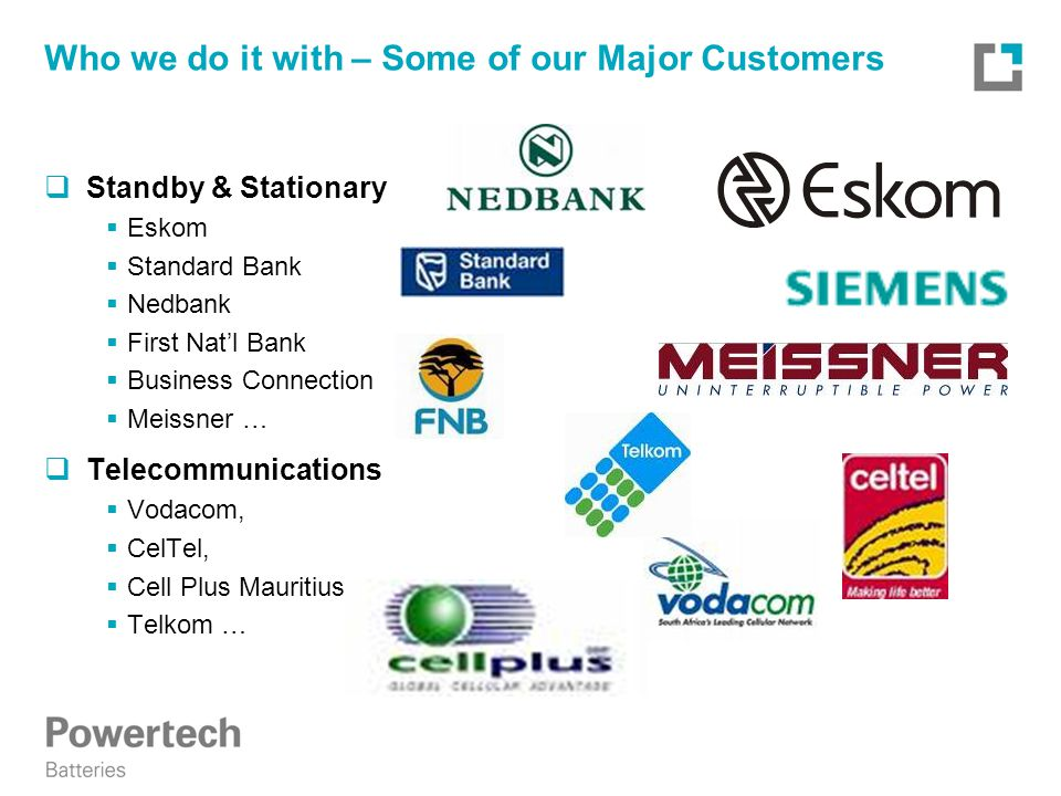 Who we do it with – Some of our Major Customers  Standby & Stationary  Eskom  Standard Bank  Nedbank  First Nat'l Bank  Business Connection  Meissner …  Telecommunications  Vodacom,  CelTel,  Cell Plus Mauritius,  Telkom …