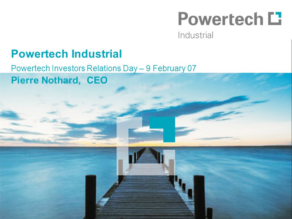 Powertech Industrial Powertech Investors Relations Day – 9 February 07 Pierre Nothard, CEO