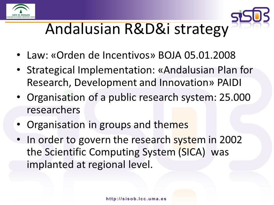 Andalusian R&D&i strategy Law: «Orden de Incentivos» BOJA 05.01.2008 Strategical Implementation: «Andalusian Plan for Research, Development and Innovation» PAIDI Organisation of a public research system: 25.000 researchers Organisation in groups and themes In order to govern the research system in 2002 the Scientific Computing System (SICA) was implanted at regional level.