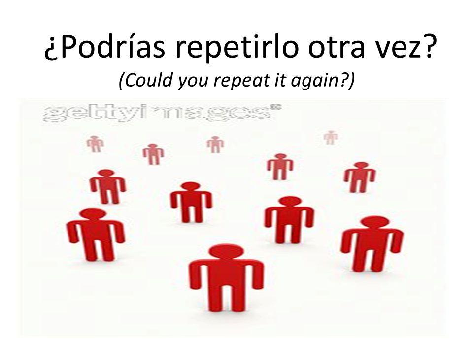 ¿Podrías repetirlo otra vez (Could you repeat it again )