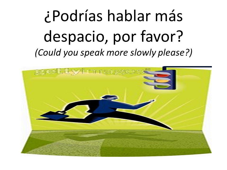 ¿Podrías hablar más despacio, por favor (Could you speak more slowly please )