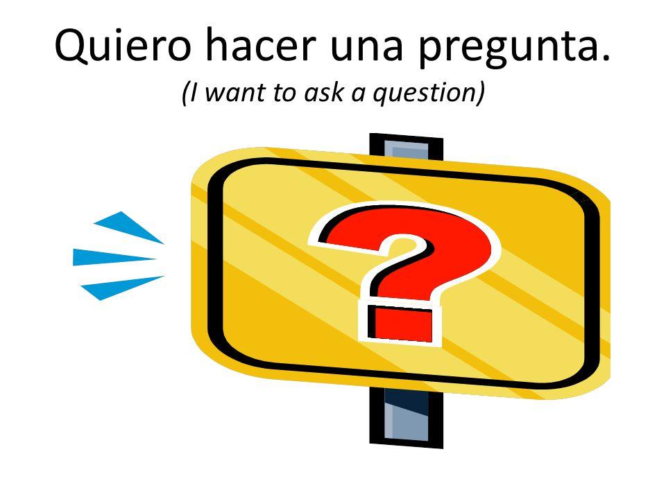 Quiero hacer una pregunta. (I want to ask a question)