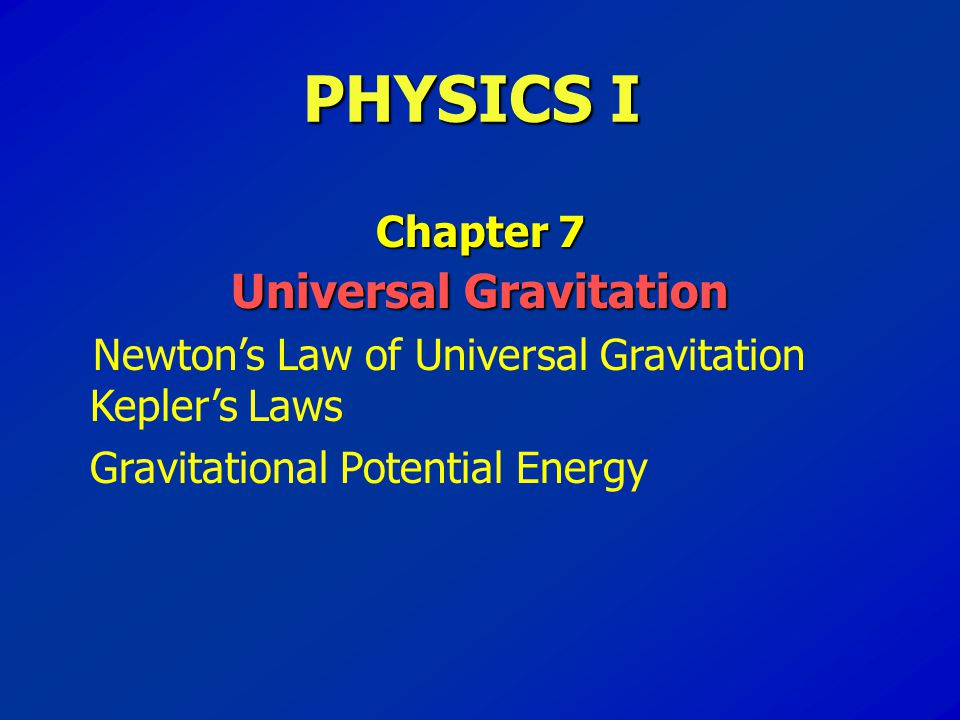 PHYSICS I Chapter 7 Universal Gravitation Newton's Law of Universal Gravitation Kepler's Laws Gravitational Potential Energy