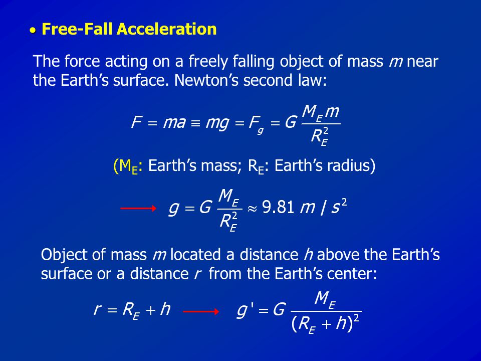   Free-Fall Acceleration The force acting on a freely falling object of mass m near the Earth's surface. Newton's second law: (M E : Earth's mass; R