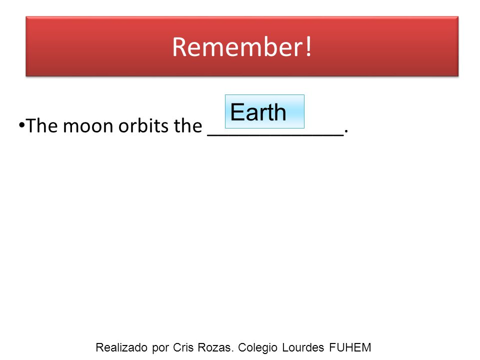 Remember! The moon orbits the _____________. Earth Realizado por Cris Rozas. Colegio Lourdes FUHEM