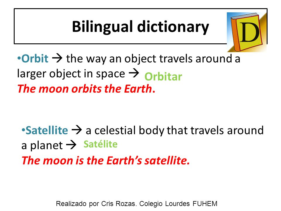 Bilingual dictionary Orbit  the way an object travels around a larger object in space  The moon orbits the Earth. Satellite  a celestial body that