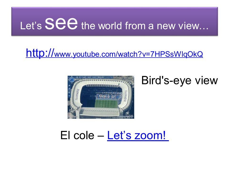 Let's see the world from a new view… http:// www.youtube.com/watch?v=7HPSsWlqOkQ Bird's-eye view El cole – Let's zoom!Let's zoom!