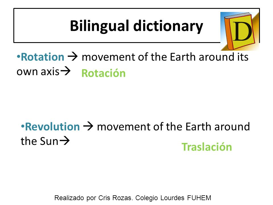 Bilingual dictionary Rotation  movement of the Earth around its own axis  Revolution  movement of the Earth around the Sun  Rotación Traslación Re