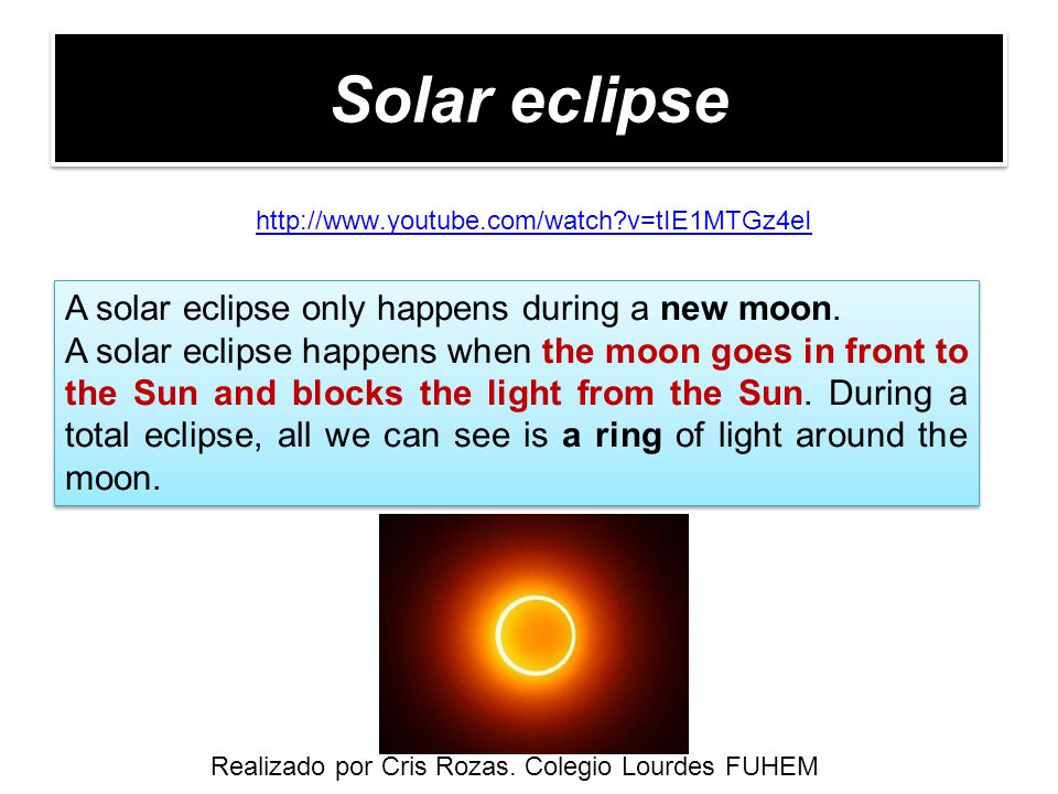 Solar eclipse http://www.youtube.com/watch?v=tIE1MTGz4eI A solar eclipse only happens during a new moon. A solar eclipse happens when the moon goes in