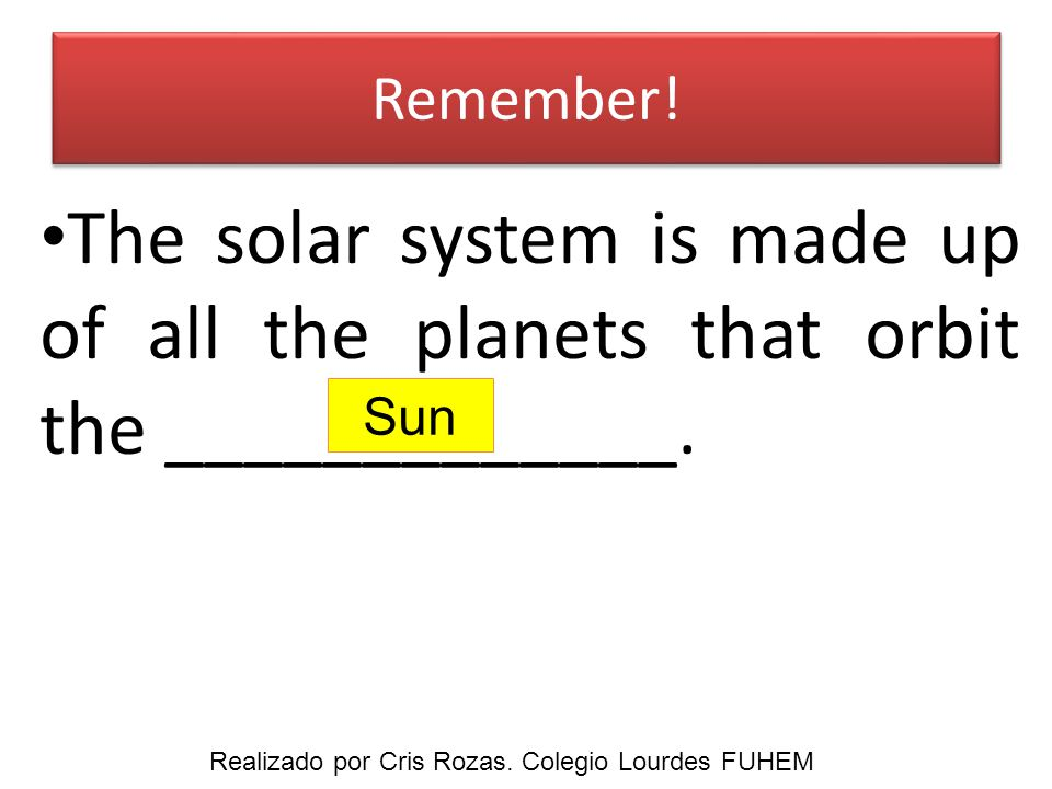 Remember.The sun is a ________________. It is in the __________ of the solar system.