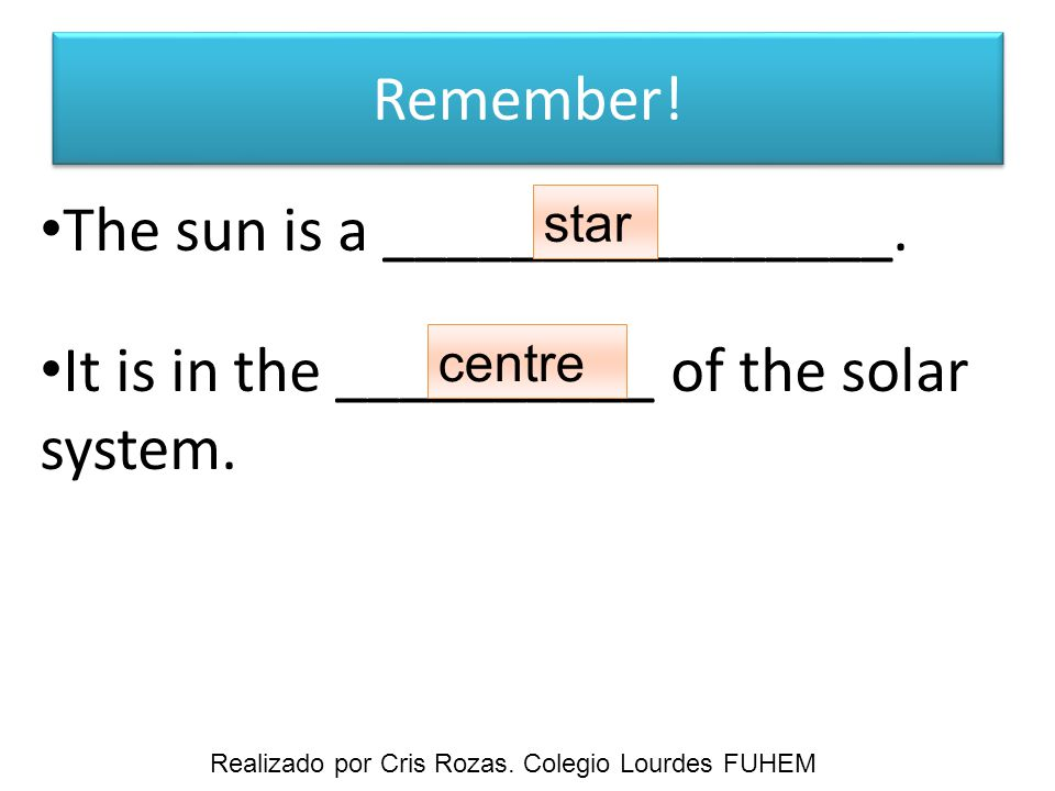 Remember. The sun is a ________________. It is in the __________ of the solar system.