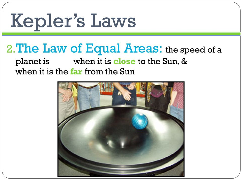 Kepler's Laws 2. The Law of Equal Areas: the speed of a planet is high when it is close to the Sun, & low when it is the far from the Sun