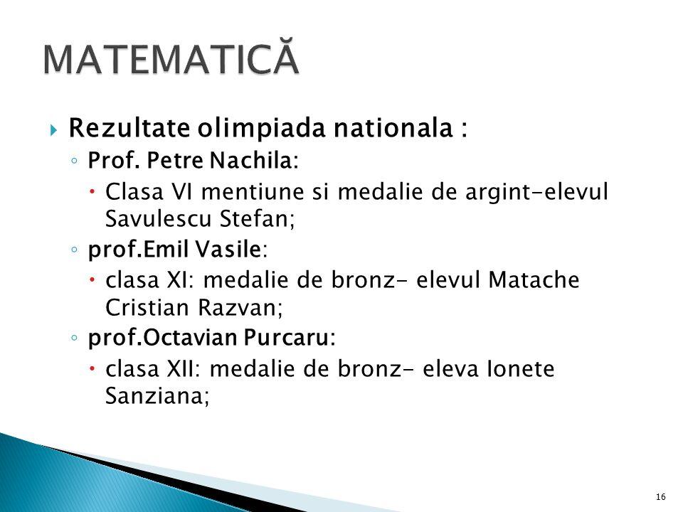 Rezultate olimpiada nationala : ◦ Prof. Petre Nachila:  Clasa VI mentiune si medalie de argint-elevul Savulescu Stefan; ◦ prof.Emil Vasile:  clasa