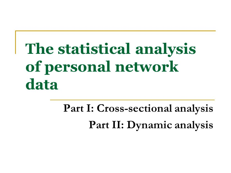 The statistical analysis of personal network data Part I: Cross-sectional analysis Part II: Dynamic analysis