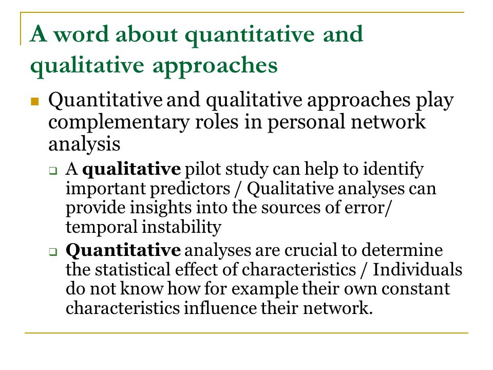 A word about quantitative and qualitative approaches Quantitative and qualitative approaches play complementary roles in personal network analysis  A qualitative pilot study can help to identify important predictors / Qualitative analyses can provide insights into the sources of error/ temporal instability  Quantitative analyses are crucial to determine the statistical effect of characteristics / Individuals do not know how for example their own constant characteristics influence their network.