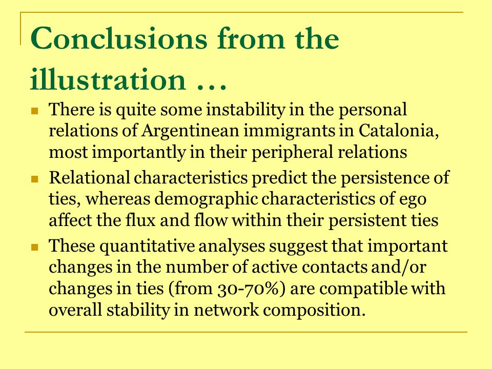 Conclusions from the illustration … There is quite some instability in the personal relations of Argentinean immigrants in Catalonia, most importantly in their peripheral relations Relational characteristics predict the persistence of ties, whereas demographic characteristics of ego affect the flux and flow within their persistent ties These quantitative analyses suggest that important changes in the number of active contacts and/or changes in ties (from 30-70%) are compatible with overall stability in network composition.