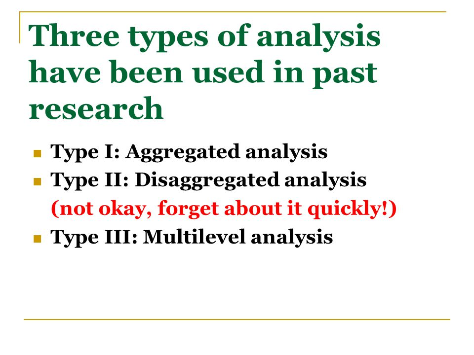Three types of analysis have been used in past research Type I: Aggregated analysis Type II: Disaggregated analysis (not okay, forget about it quickly!) Type III: Multilevel analysis