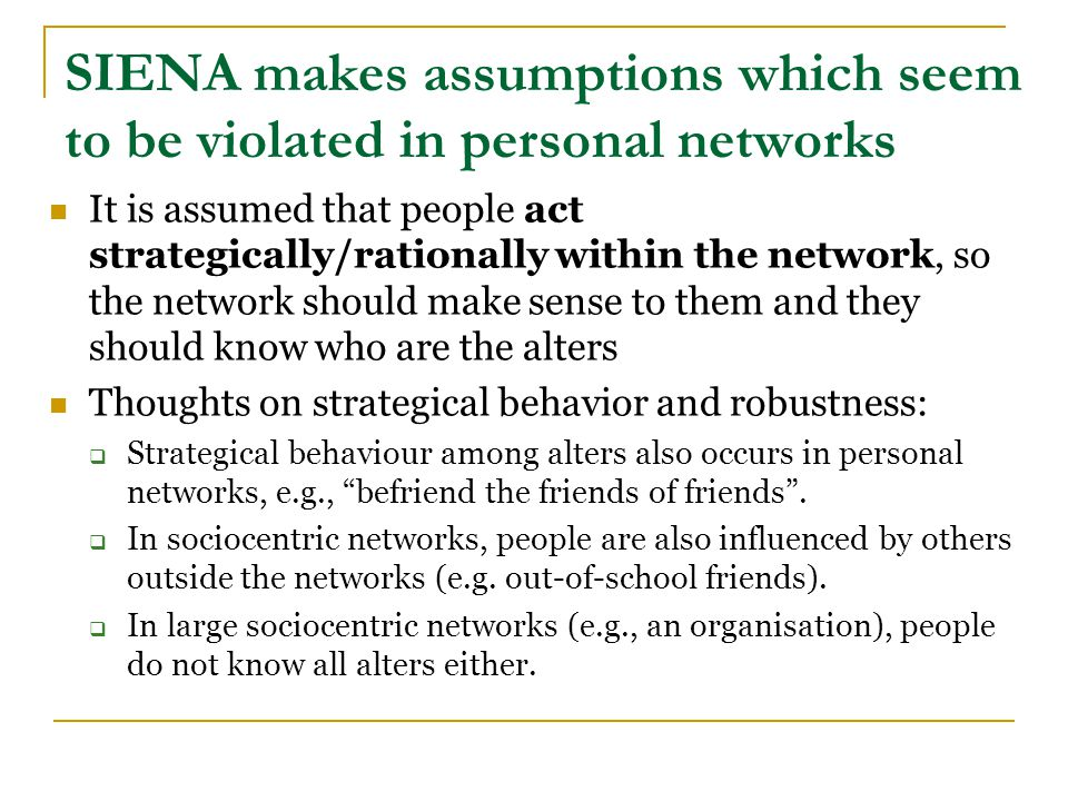 SIENA makes assumptions which seem to be violated in personal networks It is assumed that people act strategically/rationally within the network, so the network should make sense to them and they should know who are the alters Thoughts on strategical behavior and robustness:  Strategical behaviour among alters also occurs in personal networks, e.g., befriend the friends of friends .