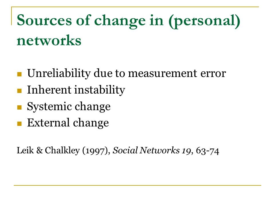 Sources of change in (personal) networks Unreliability due to measurement error Inherent instability Systemic change External change Researchers should consider the potential impact of measurement error and inherent instability on the substantive conclusions.