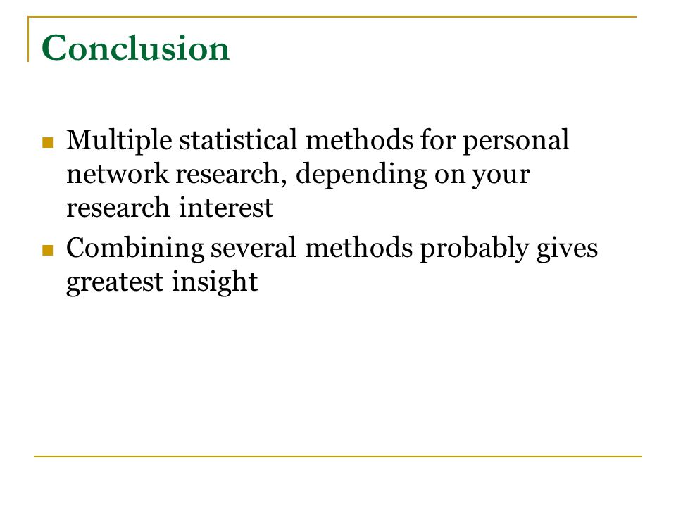 Conclusion Multiple statistical methods for personal network research, depending on your research interest Combining several methods probably gives greatest insight