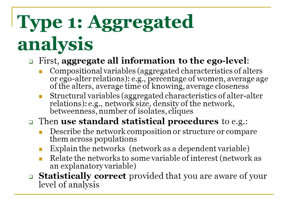Type 1: Aggregated analysis  First, aggregate all information to the ego-level: Compositional variables (aggregated characteristics of alters or ego-alter relations): e.g., percentage of women, average age of the alters, average time of knowing, average closeness Structural variables (aggregated characteristics of alter-alter relations): e.g., network size, density of the network, betweenness, number of isolates, cliques  Then use standard statistical procedures to e.g.: Describe the network composition or structure or compare them across populations Explain the networks (network as a dependent variable) Relate the networks to some variable of interest (network as an explanatory variable)  Statistically correct provided that you are aware of your level of analysis