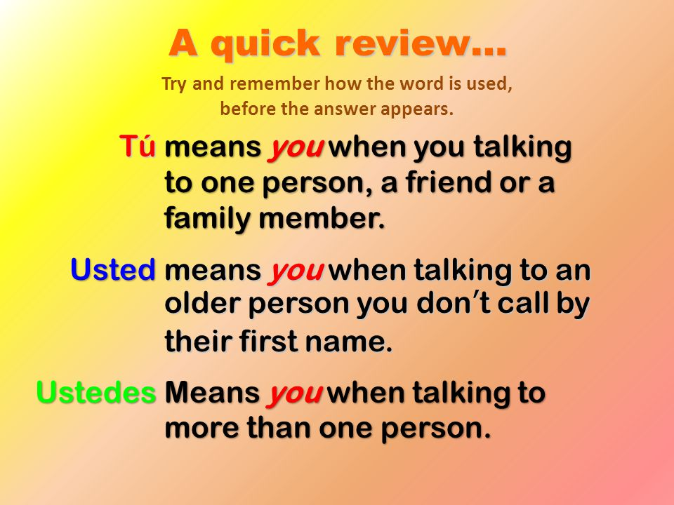 A quick review… means you when you talking to one person, a friend or a family member. Tú Usted means you when talking to an older person you don't ca