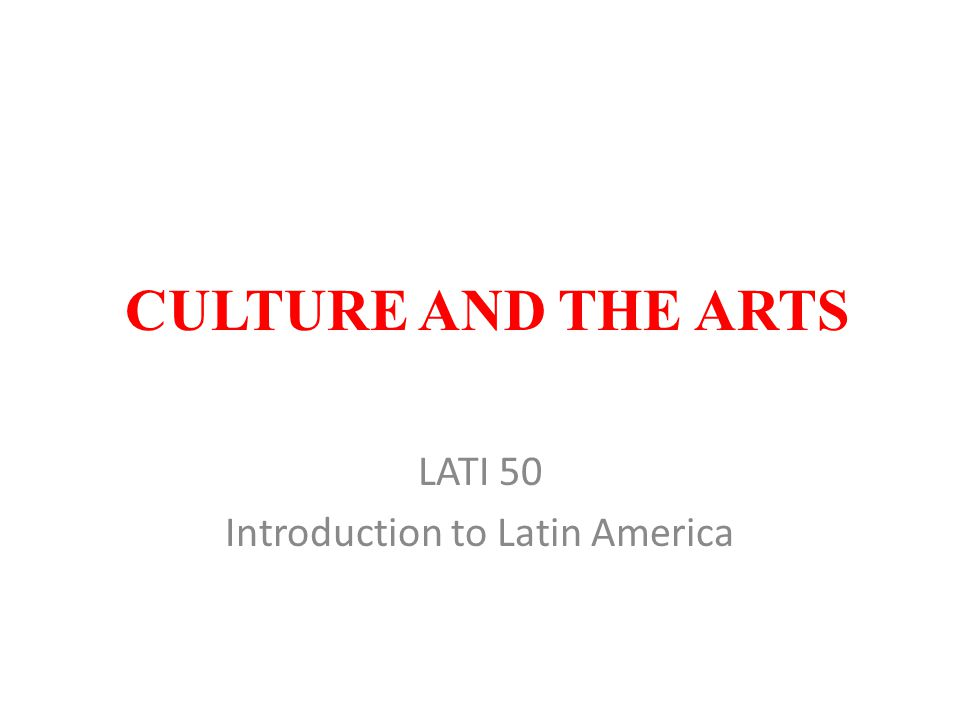 CULTURE AND THE ARTS LATI 50 Introduction to Latin America