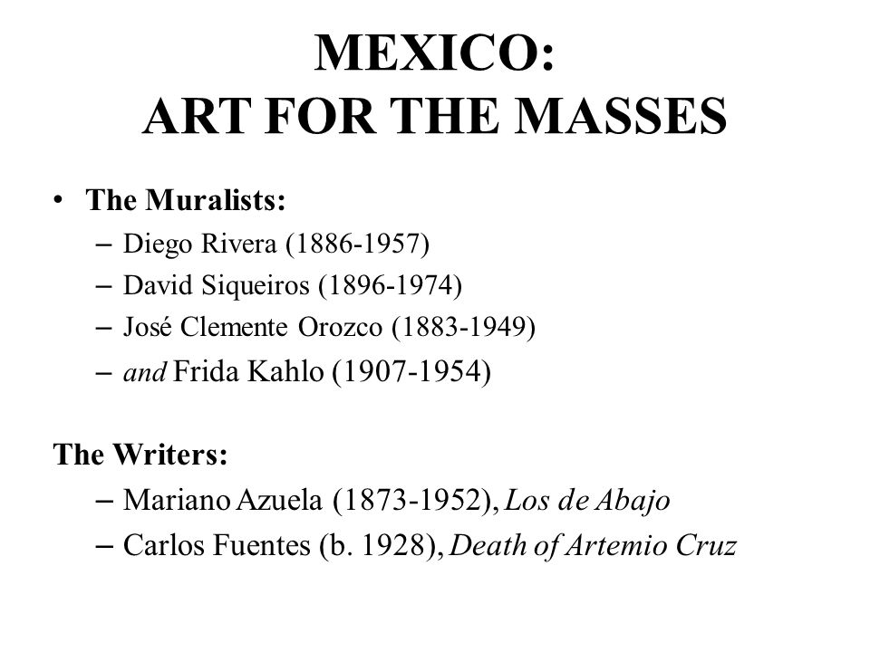 MEXICO: ART FOR THE MASSES The Muralists: – Diego Rivera (1886-1957) – David Siqueiros (1896-1974) – José Clemente Orozco (1883-1949) – and Frida Kahlo (1907-1954) The Writers: – Mariano Azuela (1873-1952), Los de Abajo – Carlos Fuentes (b.