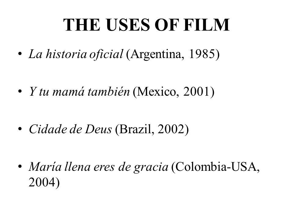 THE USES OF FILM La historia oficial (Argentina, 1985) Y tu mamá también (Mexico, 2001) Cidade de Deus (Brazil, 2002) María llena eres de gracia (Colo