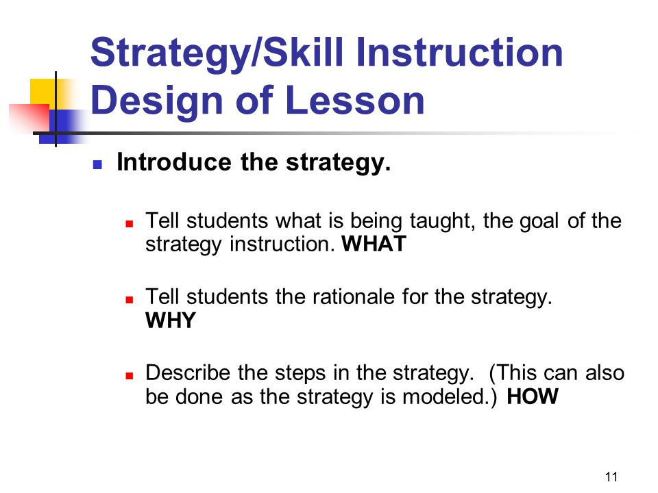 11 Strategy/Skill Instruction Design of Lesson Introduce the strategy. Tell students what is being taught, the goal of the strategy instruction. WHAT