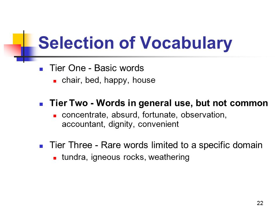 22 Selection of Vocabulary Tier One - Basic words chair, bed, happy, house Tier Two - Words in general use, but not common concentrate, absurd, fortunate, observation, accountant, dignity, convenient Tier Three - Rare words limited to a specific domain tundra, igneous rocks, weathering