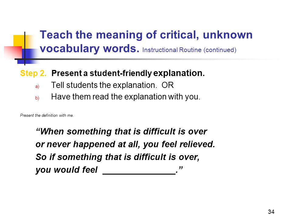 34 Teach the meaning of critical, unknown vocabulary words. Instructional Routine (continued) Step 2. Present a student-friendly explanation. a) Tell