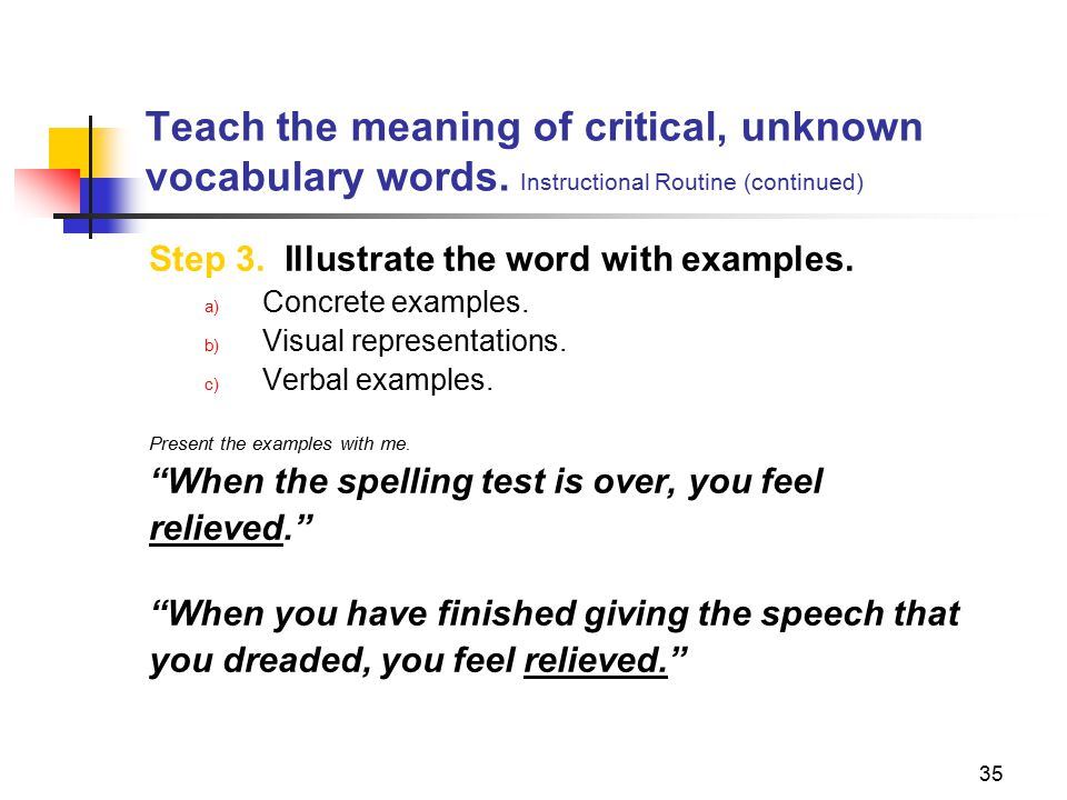 35 Teach the meaning of critical, unknown vocabulary words. Instructional Routine (continued) Step 3. Illustrate the word with examples. a) Concrete e