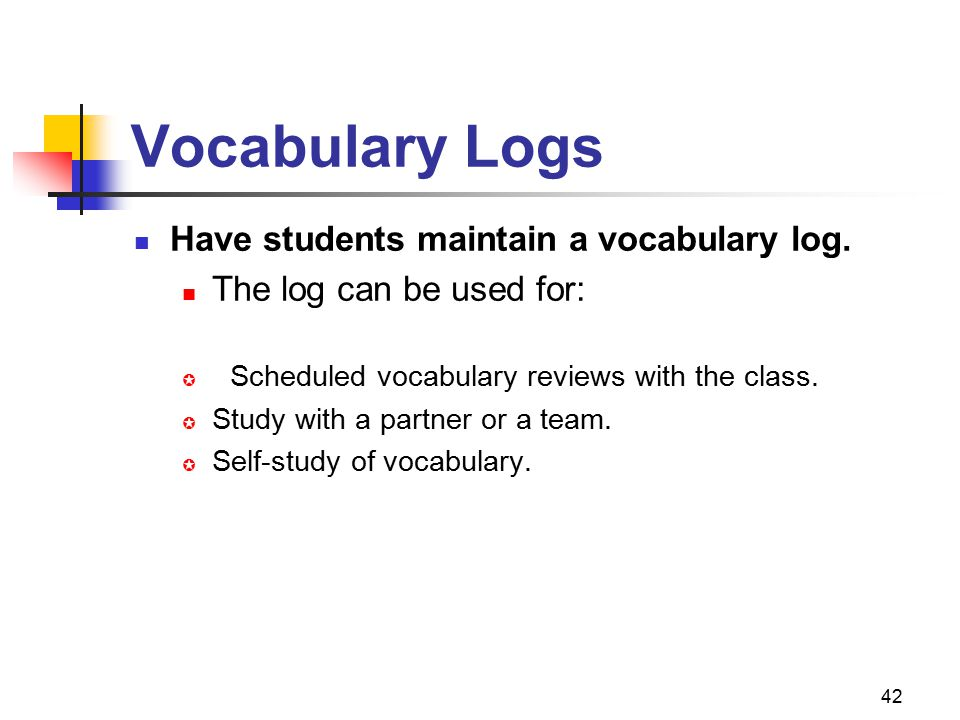 42 Vocabulary Logs Have students maintain a vocabulary log. The log can be used for:  Scheduled vocabulary reviews with the class.  Study with a par