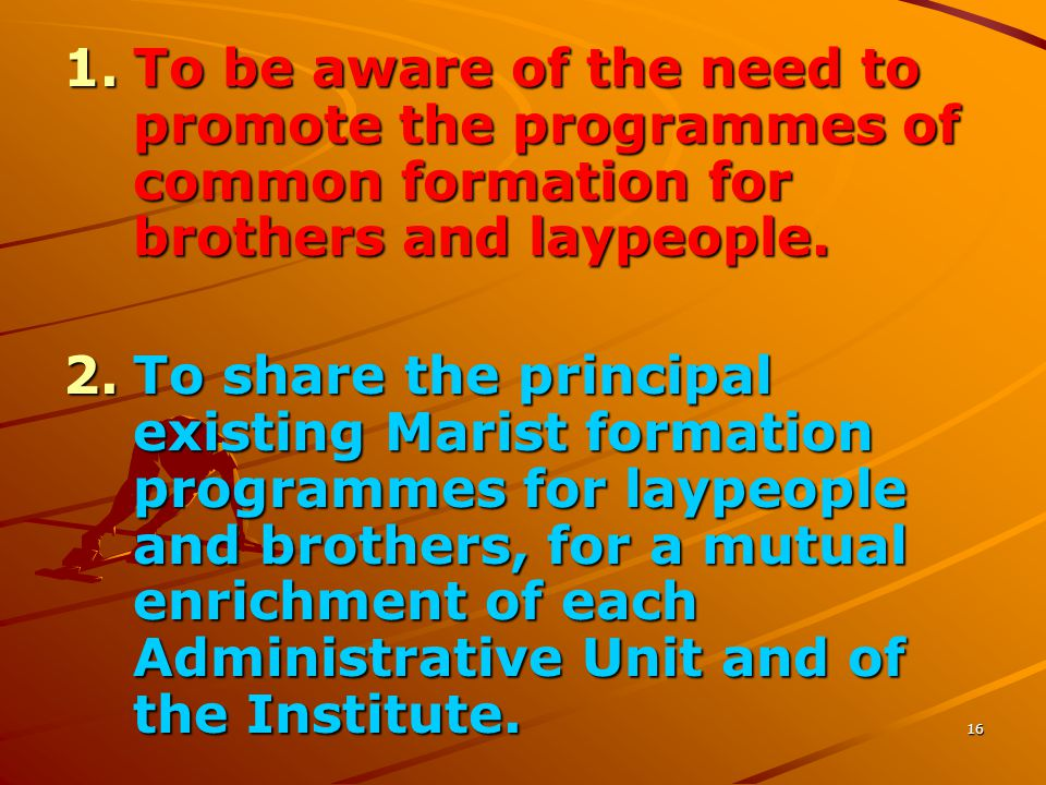 16 1.To be aware of the need to promote the programmes of common formation for brothers and laypeople. 2.To share the principal existing Marist format