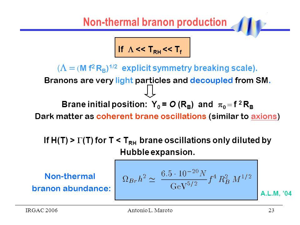 IRGAC 2006Antonio L. Maroto23 Non-thermal branon production (   M f 2 R B ) 1/2  explicit symmetry breaking scale). Branons are very light part