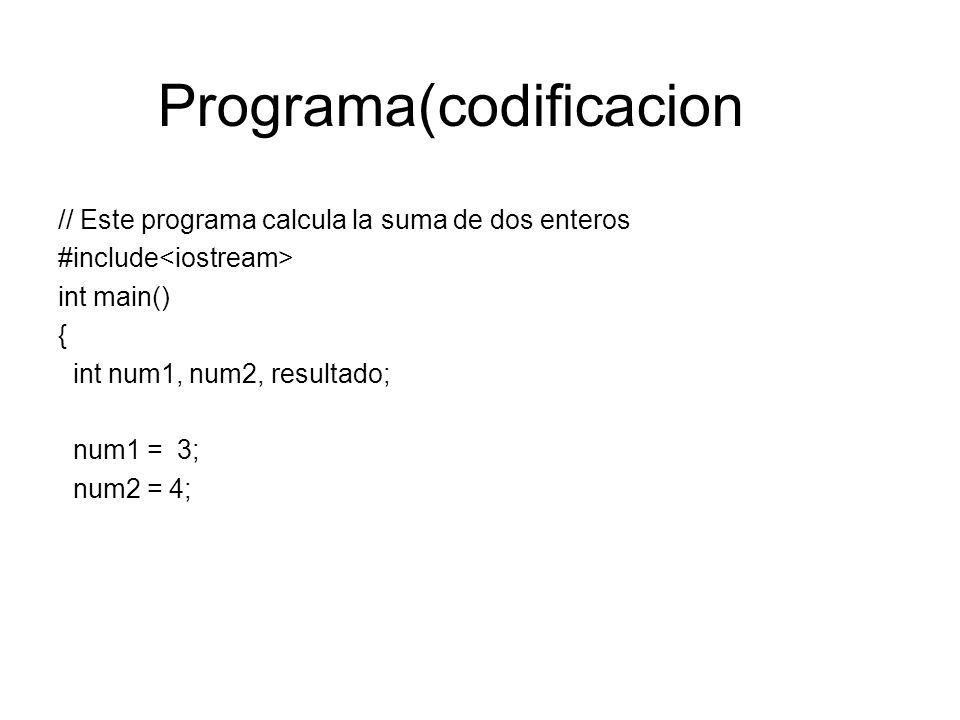 Programa(codificacion // Este programa calcula la suma de dos enteros #include<iostream> int main() { int num1, num2, resultado; num1 = 3; num2 = 4;