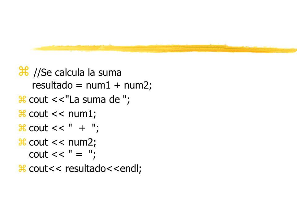 z //Se calcula la suma resultado = num1 + num2; zcout << La suma de ; zcout << num1; zcout << + ; zcout << num2; cout << = ; zcout<< resultado<<endl;
