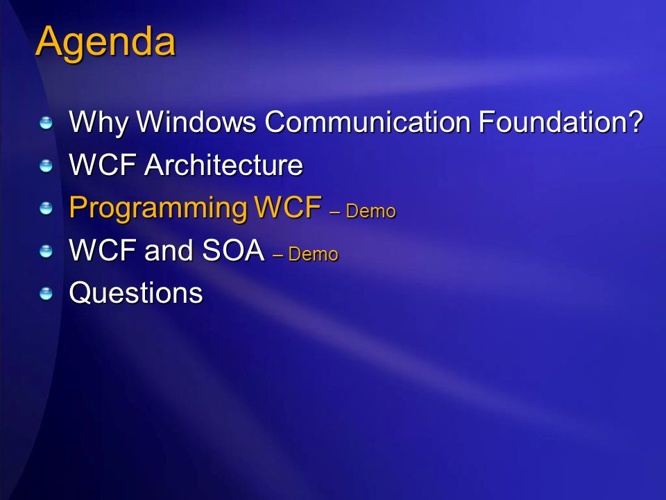 Agenda Why Windows Communication Foundation? WCF Architecture Programming WCF – Demo WCF and SOA – Demo Questions
