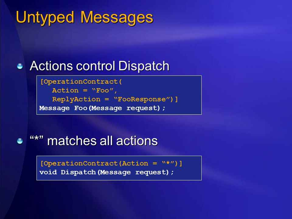 Untyped Messages Actions control Dispatch * matches all actions [OperationContract( Action = Foo , ReplyAction = FooResponse )] Message Foo(Message request); [OperationContract(Action = * )] void Dispatch(Message request);