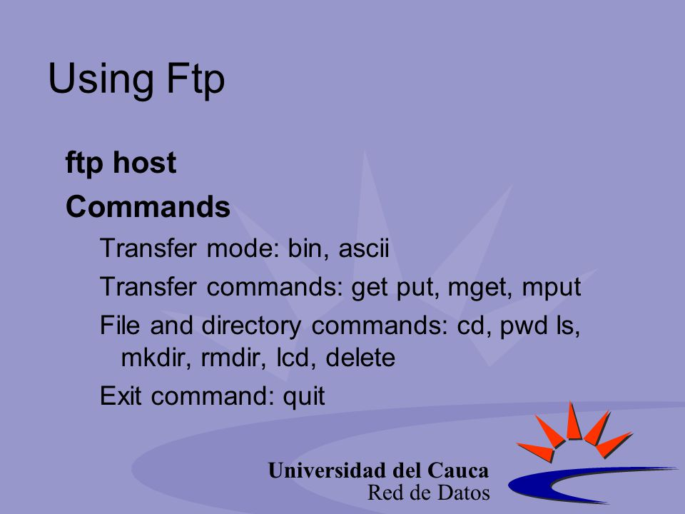 Universidad del Cauca Red de Datos ftp host Commands Transfer mode: bin, ascii Transfer commands: get put, mget, mput File and directory commands: cd, pwd ls, mkdir, rmdir, lcd, delete Exit command: quit Using Ftp