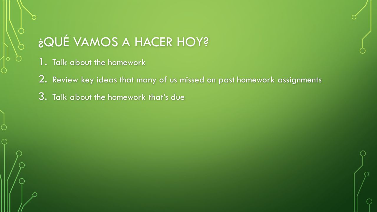 ¿QUÉ VAMOS A HACER HOY? 1. Talk about the homework 2. Review key ideas that many of us missed on past homework assignments 3. Talk about the homework