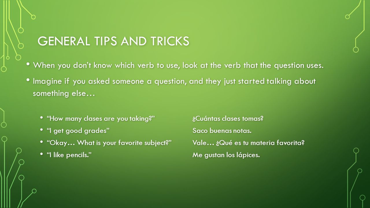 GENERAL TIPS AND TRICKS When you don't know which verb to use, look at the verb that the question uses. When you don't know which verb to use, look at