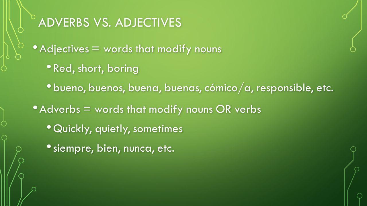 ADVERBS VS. ADJECTIVES Adjectives = words that modify nouns Adjectives = words that modify nouns Red, short, boring Red, short, boring bueno, buenos,